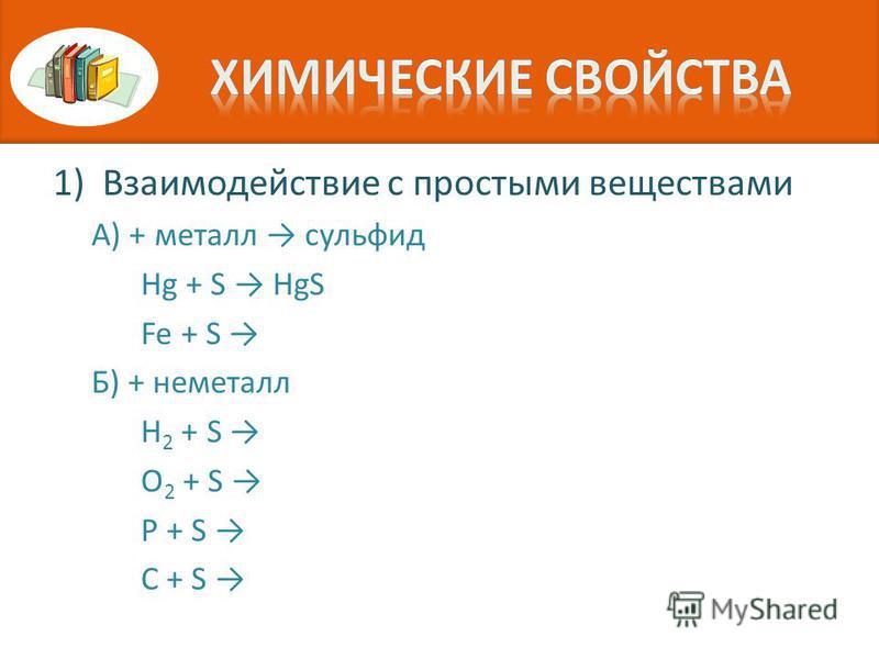 1)Взаимодействие с простыми веществами А) + металл сульфид Hg + S HgS Fe + S Б) + неметалл H 2 + S O 2 + S P + S C + S