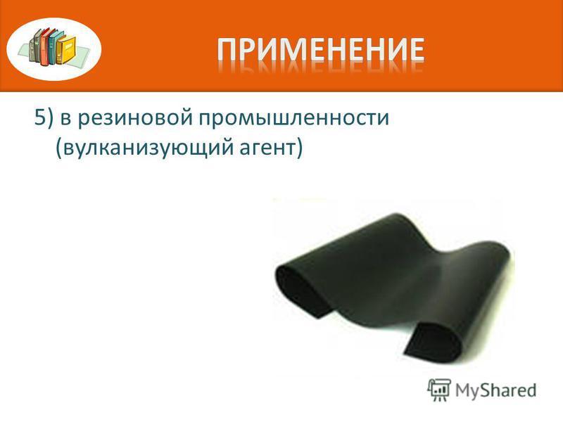 5) в резиновой промышленности (вулканизующий агент)