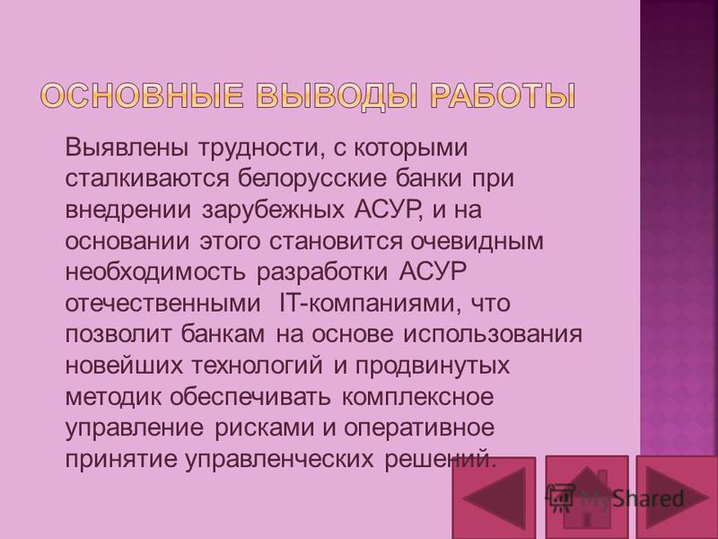 Выявлены трудности, с которыми сталкиваются белорусские банки при внедрении зарубежных АСУР, и на основании этого становится очевидным необходимость разработки АСУР отечественными IT-компаниями, что позволит банкам на основе использования новейших те