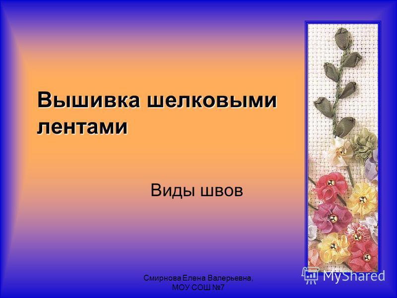 Смирнова Елена Валерьевна, МОУ СОШ 7 Вышивка шелковыми лентами Виды швов