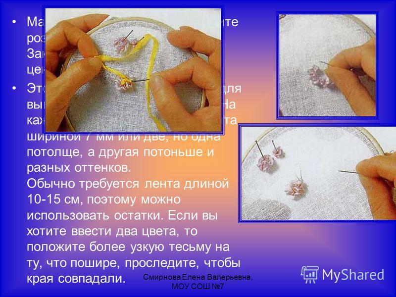 Смирнова Елена Валерьевна, МОУ СОШ 7 Маленькими стежками прикрепите розочки к ткани. Заканчивая работу, вышейте центр цветка швом