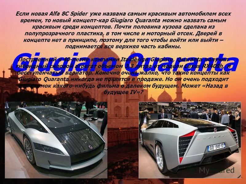 Giugiaro Quaranta Если новая Alfa 8C Spider уже названа самым красивым автомобилем всех времен, то новый концепт-кар Giugiaro Quaranta можно назвать самым красивым среди концептов. Почти половина кузова сделана из полупрозрачного пластика, в том числ
