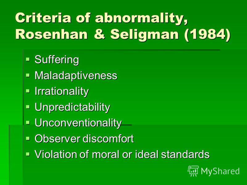 Criteria of abnormality, Rosenhan & Seligman (1984) Suffering Suffering Maladaptiveness Maladaptiveness Irrationality Irrationality Unpredictability Unpredictability Unconventionality Unconventionality Observer discomfort Observer discomfort Violatio