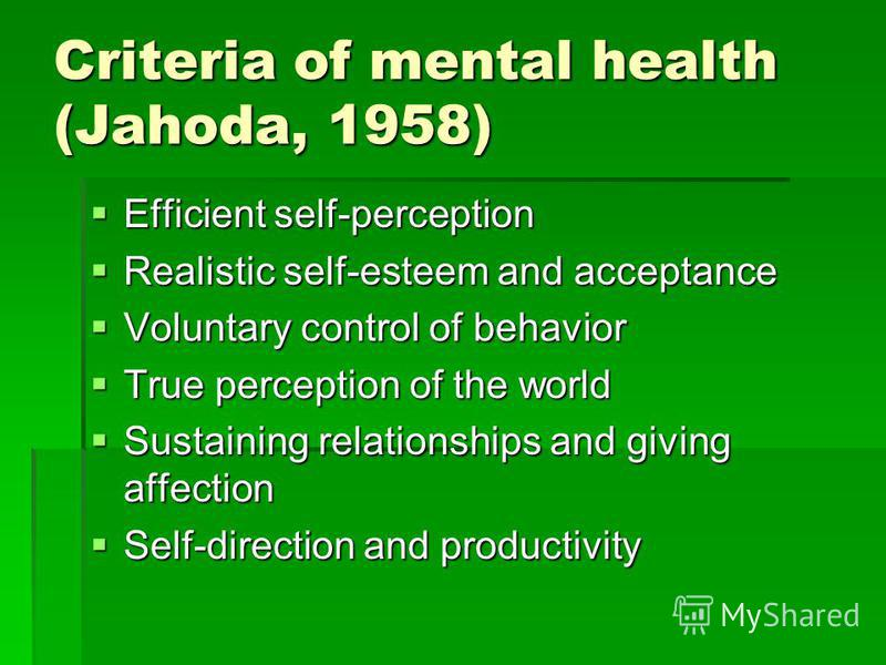 Criteria of mental health (Jahoda, 1958) Efficient self-perception Efficient self-perception Realistic self-esteem and acceptance Realistic self-esteem and acceptance Voluntary control of behavior Voluntary control of behavior True perception of the