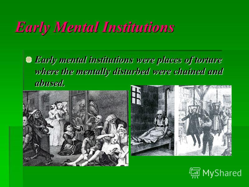 Early Mental Institutions Early mental institutions were places of torture where the mentally disturbed were chained and abused.
