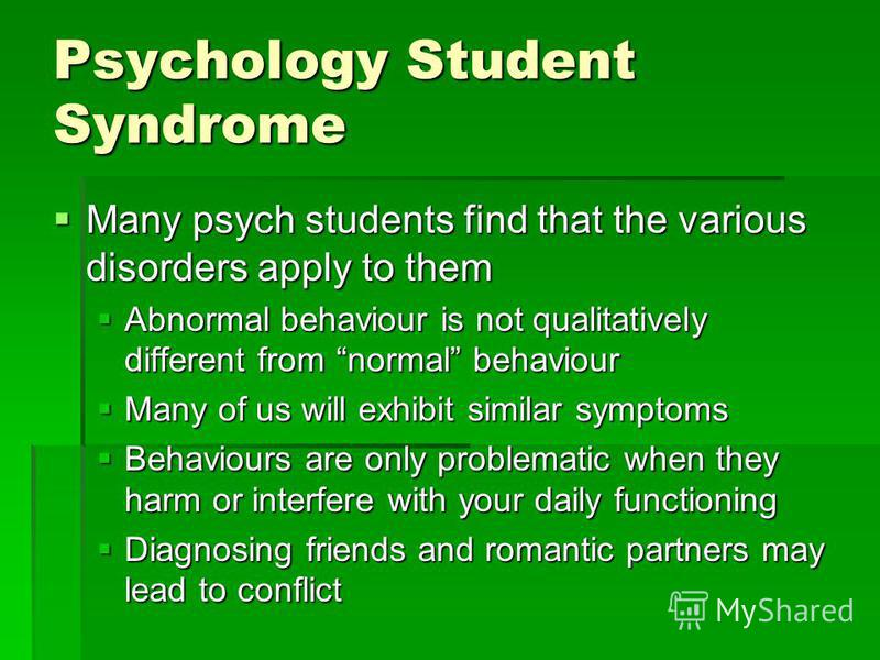 Psychology Student Syndrome Many psych students find that the various disorders apply to them Many psych students find that the various disorders apply to them Abnormal behaviour is not qualitatively different from normal behaviour Abnormal behaviour