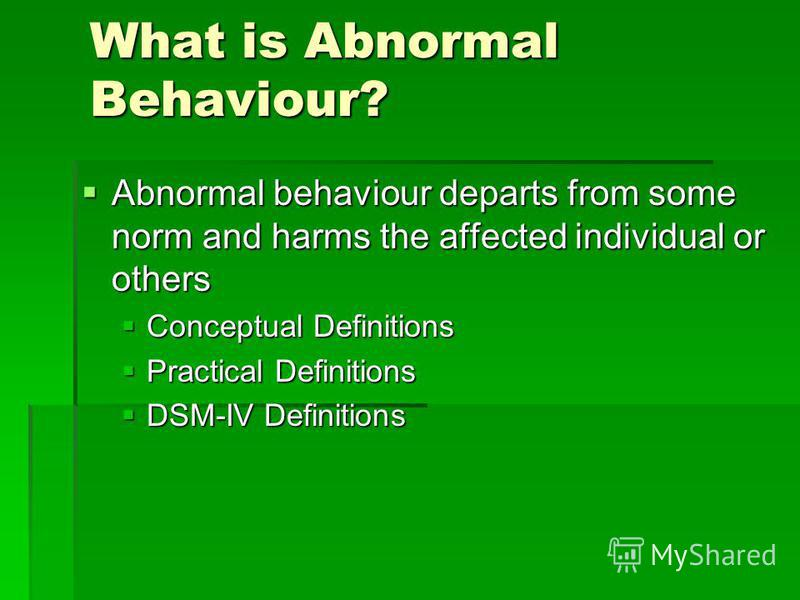 What is Abnormal Behaviour? Abnormal behaviour departs from some norm and harms the affected individual or others Abnormal behaviour departs from some norm and harms the affected individual or others Conceptual Definitions Conceptual Definitions Prac