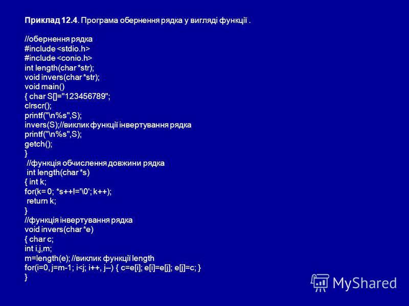 Приклад 12.4. Програма обернення рядка у вигляді функції. //обернення рядка #include int length(char *str); void invers(char *str); void main() { char S[]=