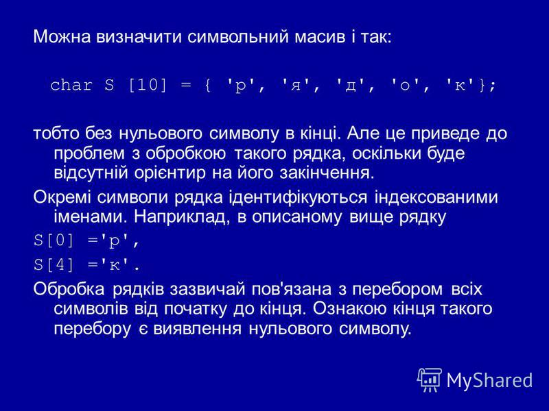 Можна визначити символьний масив і так: char S [10] = { 'р', 'я', 'д', 'о', 'к'}; тобто без нульового символу в кінці. Але це приведе до проблем з обробкою такого рядка, оскільки буде відсутній орієнтир на його закінчення. Окремі символи рядка іденти