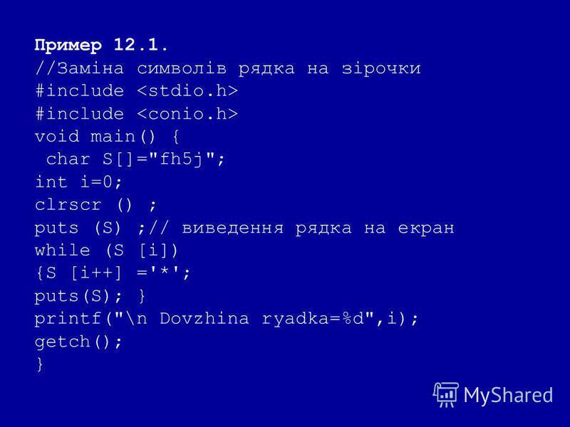 Пример 12.1. //Заміна символів рядка на зірочки #include void main() { char S[]=fh5j; int i=0; clrscr () ; puts (S) ;// виведення рядка на екран while (S [i]) {S [i++] ='*'; puts(S); } printf(\n Dovzhina ryadka=%d,i); getch(); }