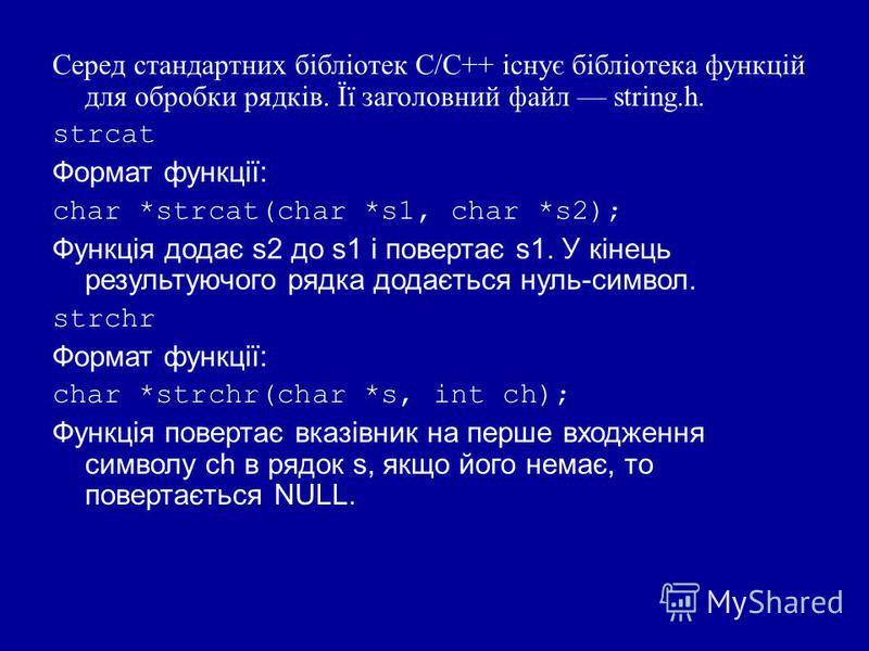 Серед стандартних бібліотек С/С++ існує бібліотека функцій для обробки рядків. Її заголовний файл string.h. strcat Формат функції: char *strcat(char *s1, char *s2); Функція додає s2 до s1 і повертає s1. У кінець результуючого рядка додається нуль-сим