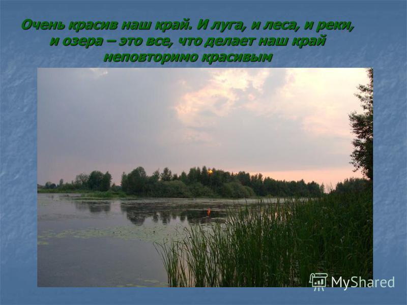 Очень красив наш край. И луга, и леса, и реки, и озера – это все, что делает наш край неповторимо красивым