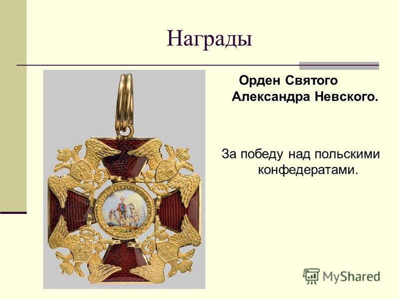 Награды Орден Святого Александра Невского. За победу над польскими конфедератами.