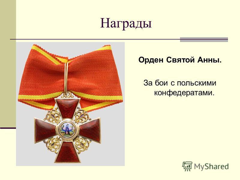 Награды Орден Святой Анны. За бои с польскими конфедератами.