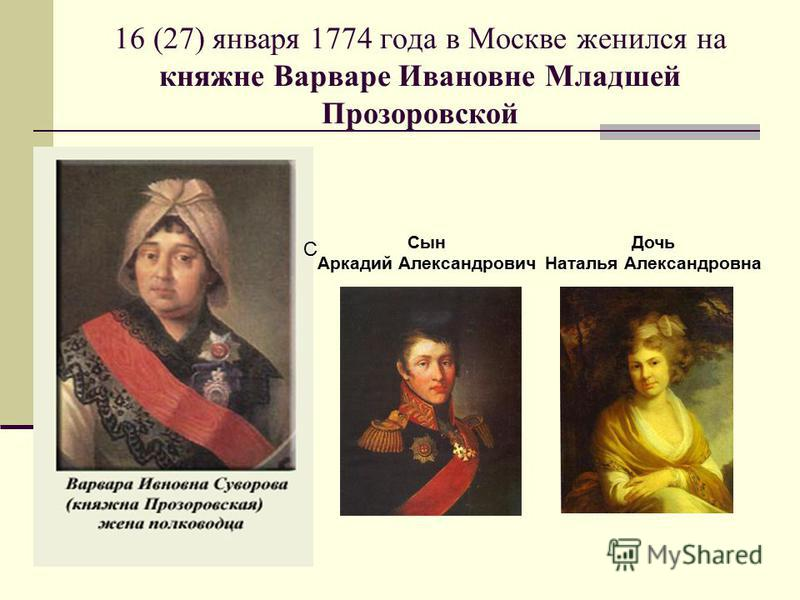 16 (27) января 1774 года в Москве женился на княжне Варваре Ивановне Младшей Прозоровской С Сын Аркадий Александрович Дочь Наталья Александровна