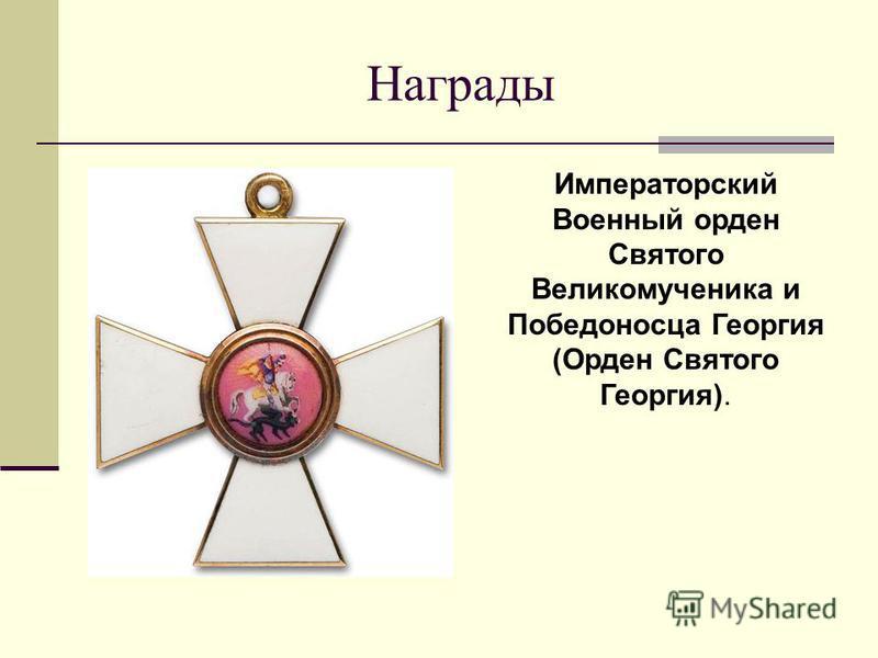 Награды Императорский Военный орден Святого Великомученика и Победоносца Георгия (Орден Святого Георгия).