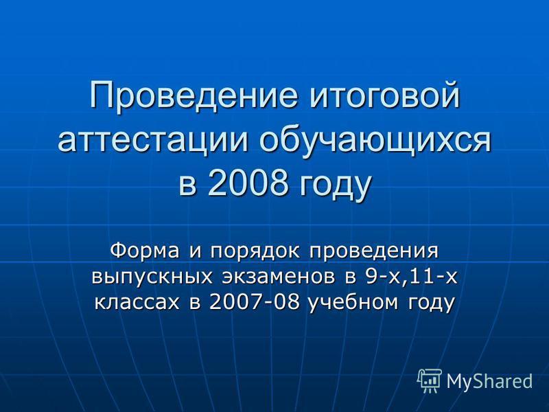 Проведение итоговой аттестации обучающихся в 2008 году Форма и порядок проведения выпускных экзаменов в 9-х,11-х классах в 2007-08 учебном году