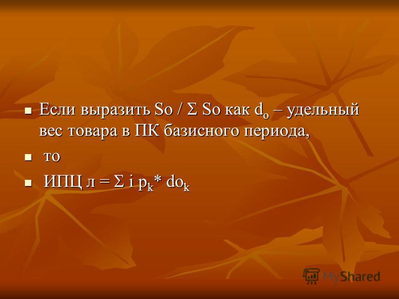 Если выразить So / So как d o – удельный вес товара в ПК базисного периода, Если выразить So / So как d o – удельный вес товара в ПК базисного периода, то то ИПЦ л = i p k * do k ИПЦ л = i p k * do k