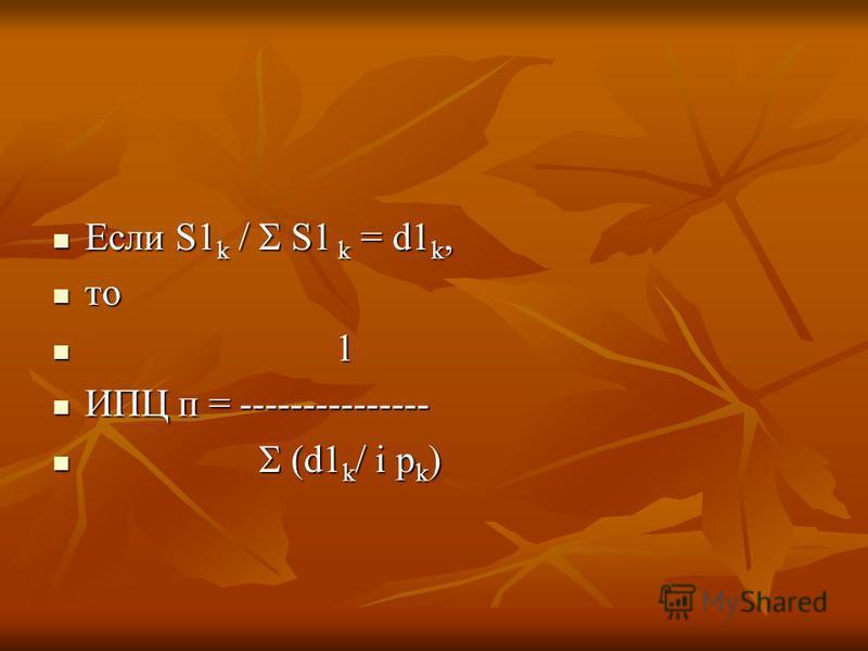 Если S1 k / S1 k = d1 k, Если S1 k / S1 k = d1 k, то то 1 1 ИПЦ п = --------------- ИПЦ п = --------------- (d1 k / i p k ) (d1 k / i p k )