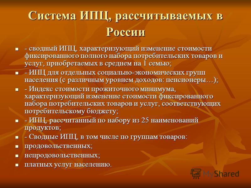 Система ИПЦ, рассчитываемых в России - сводный ИПЦ, характеризующий изменение стоимости фиксированного полного набора потребительских товаров и услуг, приобретаемых в среднем на 1 семью; - сводный ИПЦ, характеризующий изменение стоимости фиксированно