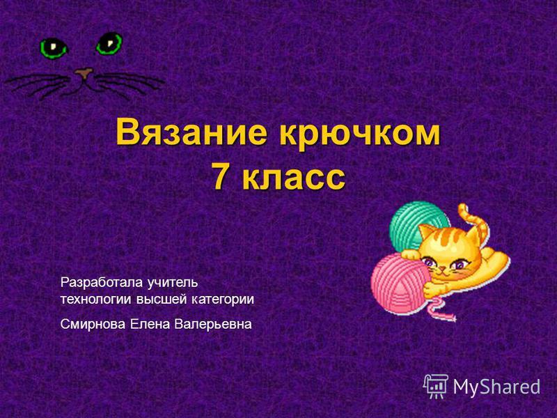 Вязание крючком 7 класс Разработала учитель технологии высшей категории Смирнова Елена Валерьевна