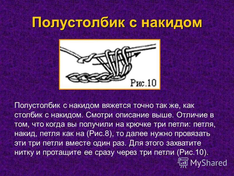 Полустолбик с накидом Полустолбик с накидом вяжется точно так же, как столбик с накидом. Смотри описание выше. Отличие в том, что когда вы получили на крючке три петли: петля, накид, петля как на (Рис.8), то далее нужно провязать эти три петли вместе