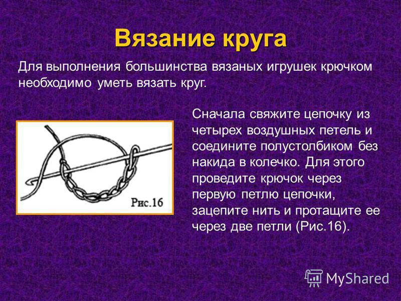 Вязание круга Для выполнения большинства вязаных игрушек крючком необходимо уметь вязать круг. Сначала свяжите цепочку из четырех воздушных петель и соедините полустолбиком без накидка в колечко. Для этого проведите крючок через первую петлю цепочки,