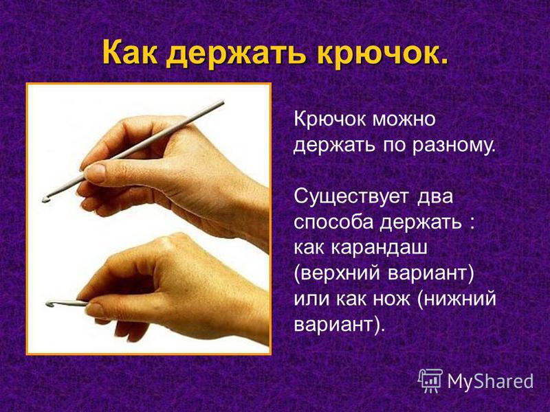 Как держать крючок. Крючок можно держать по разному. Существует два способа держать : как карандаш (верхний вариант) или как нож (нижний вариант).