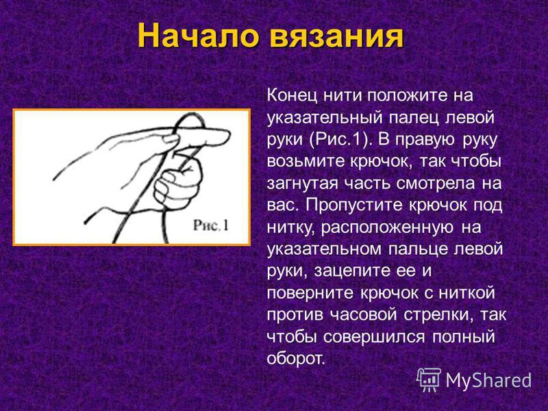 Начало вязания Конец нити положите на указательный палец левой руки (Рис.1). В правую руку возьмите крючок, так чтобы загнутая часть смотрела на вас. Пропустите крючок под нитку, расположенную на указательном пальце левой руки, зацепите ее и повернит
