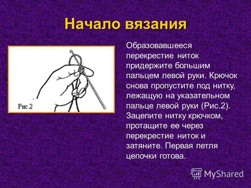 Начало вязания Образовавшееся перекрестие ниток придержите большим пальцем левой руки. Крючок снова пропустите под нитку, лежащую на указательном пальце левой руки (Рис.2). Зацепите нитку крючком, протащите ее через перекрестие ниток и затяните. Перв