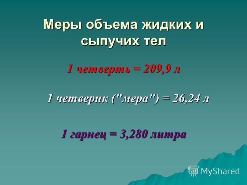Меры объема жидких и сыпучих тел 1 четверть = 209,9 л 1 четверик (мера) = 26,24 л 1 гарнец = 3,280 литра