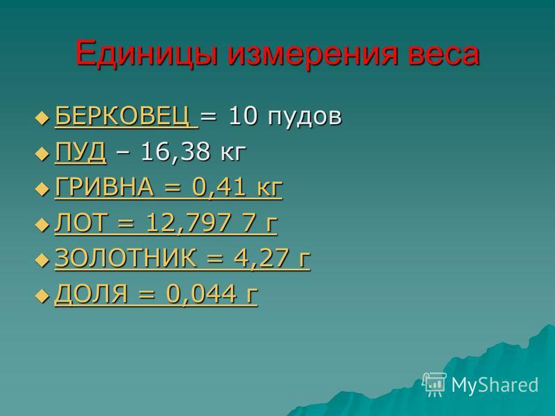 Единицы измерения веса БЕРКОВЕЦ = 10 пудов БЕРКОВЕЦ = 10 пудов БЕРКОВЕЦ ПУД – 16,38 кг ПУД – 16,38 кг ПУД ГРИВНА = 0,41 кг ГРИВНА = 0,41 кг ГРИВНА = 0,41 кг ГРИВНА = 0,41 кг ЛОТ = 12,797 7 г ЛОТ = 12,797 7 г ЛОТ = 12,797 7 г ЛОТ = 12,797 7 г ЗОЛОТНИК