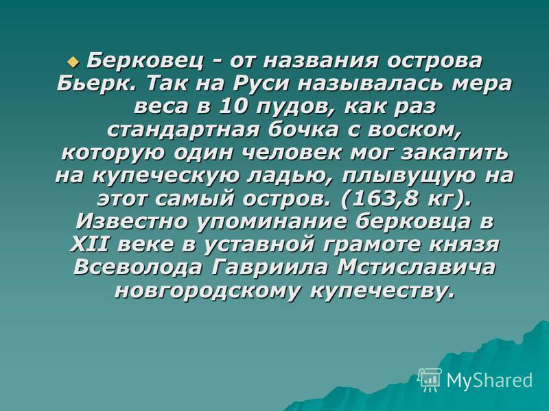 Берковец - от названия острова Бьерк. Так на Руси называлась мера веса в 10 пудов, как раз стандартная бочка с воском, которую один человек мог закатить на купеческую ладью, плывущую на этот самый остров. (163,8 кг). Известно упоминание берковца в XI