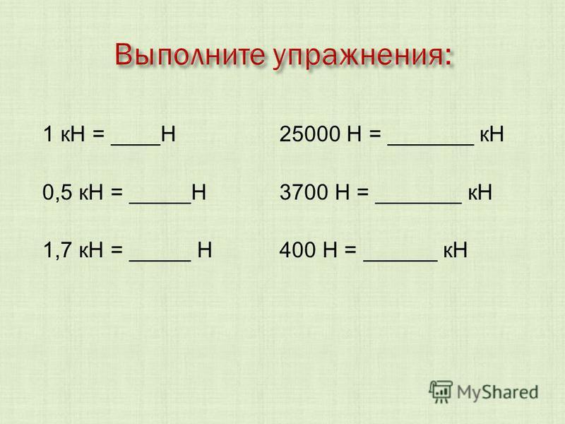 1 кН = ____Н 25000 Н = _______ кН 0,5 кН = _____Н 3700 Н = _______ кН 1,7 кН = _____ Н 400 Н = ______ кН