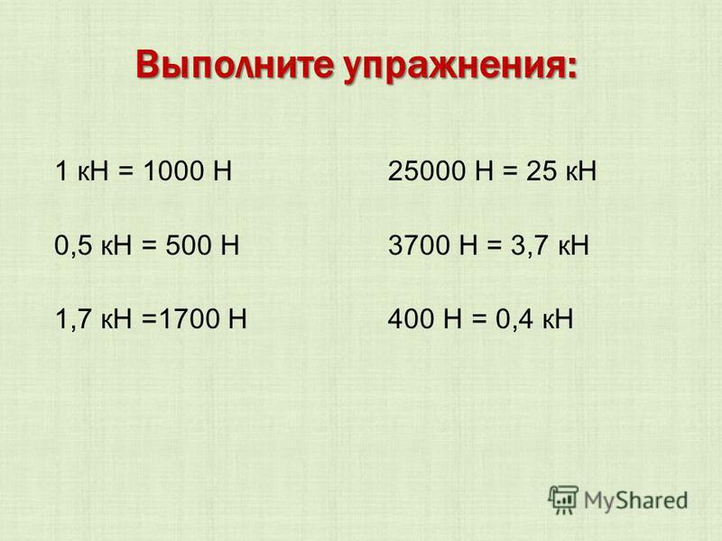 1 кН = 1000 Н 25000 Н = 25 кН 0,5 кН = 500 Н 3700 Н = 3,7 кН 1,7 кН =1700 Н 400 Н = 0,4 кН Выполните упражнения: