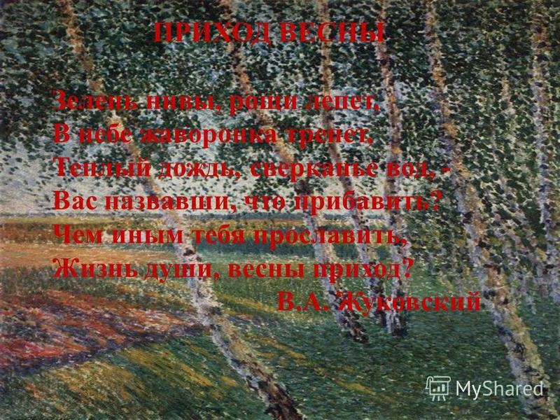 ПРИХОД ВЕСНЫ Зелень нивы, рощи лепет, В небе жаворонка трепет, Теплый дождь, сверканье вод, - Вас назвавши, что прибавить? Чем иным тебя прославить, Жизнь души, весны приход? В.А. Жуковский