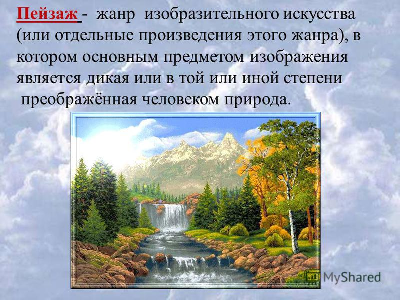 Пейзаж - жанр изобразительного искусства (или отдельные произведения этого жанра), в котором основным предметом изображения является дикая или в той или иной степени преображённая человеком природа.