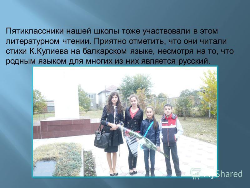 Пятиклассники нашей школы тоже участвовали в этом литературном чтении. Приятно отметить, что они читали стихи К.Кулиева на балкарском языке, несмотря на то, что родным языком для многих из них является русский.