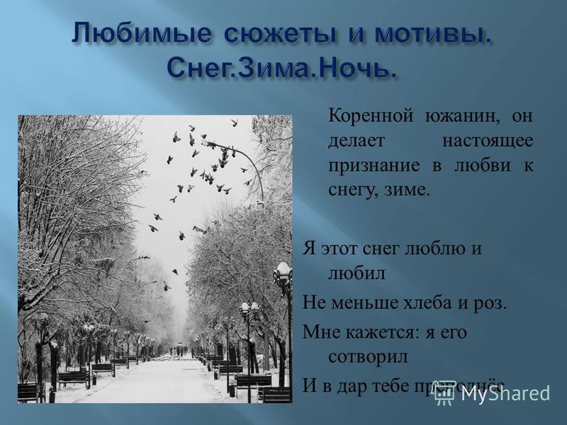 Коренной южанин, он делает настоящее признание в любви к снегу, зиме. Я этот снег люблю и любил Не меньше хлеба и роз. Мне кажется : я его сотворил И в дар тебе преподнёс.