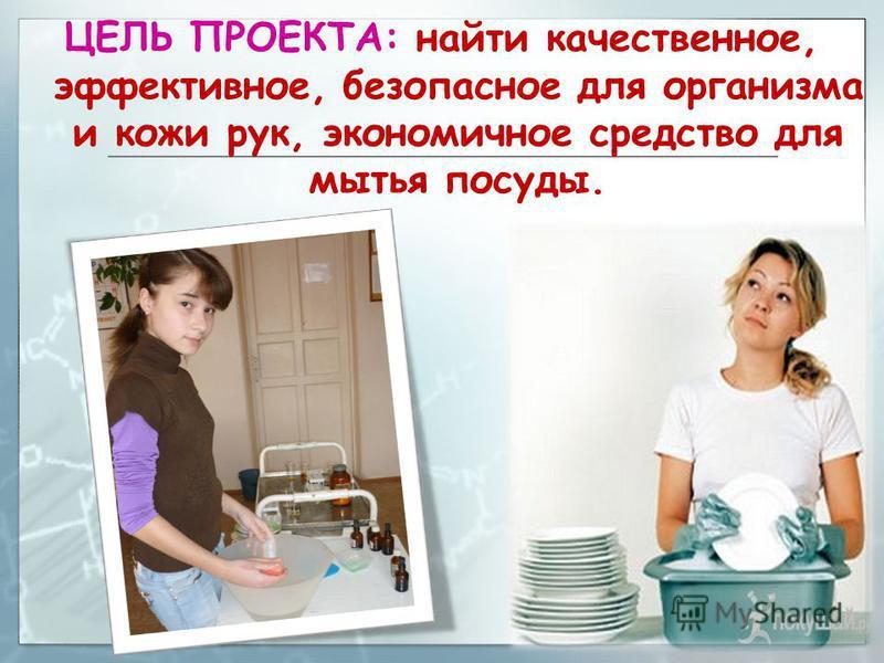 ЦЕЛЬ ПРОЕКТА: найти качественное, эффективное, безопасное для организма и кожи рук, экономичное средство для мытья посуды.