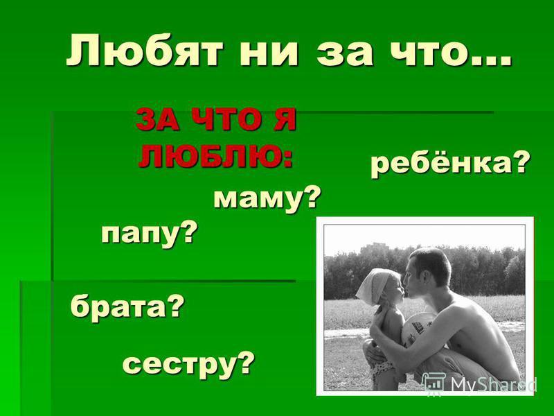 ЗА ЧТО Я ЛЮБЛЮ: Любят ни за что… ребёнка? маму? папу? брата? сестру?