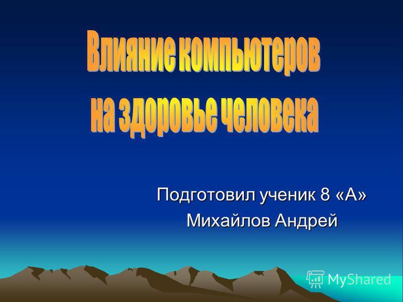 Подготовил ученик 8 «А» Михайлов Андрей