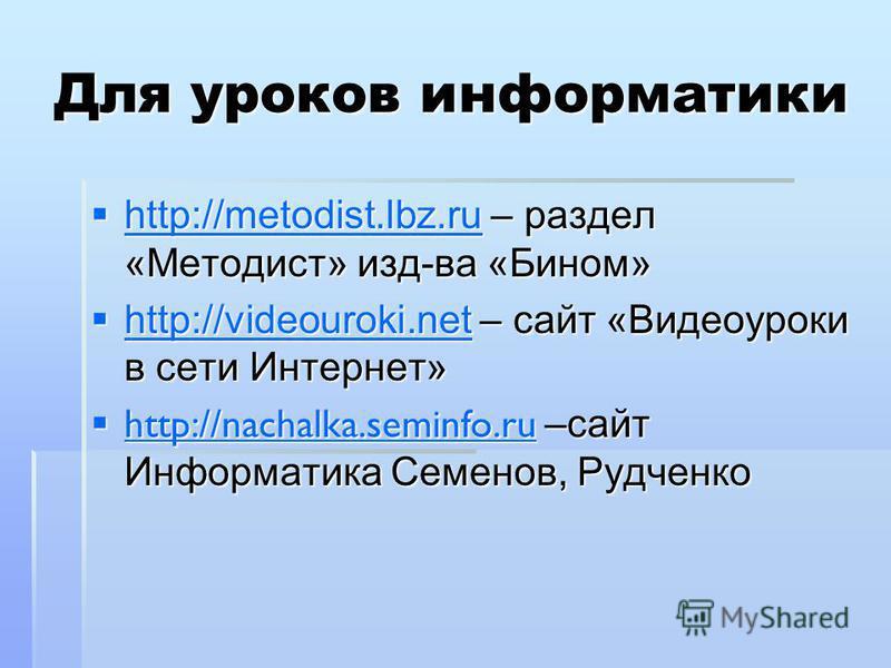 Для уроков информатики http://metodist.lbz.ru – раздел «Методист» изд-ва «Бином» http://metodist.lbz.ru – раздел «Методист» изд-ва «Бином» http://metodist.lbz.ru http://videouroki.net – сайт «Видеоуроки в сети Интернет» http://videouroki.net – сайт «