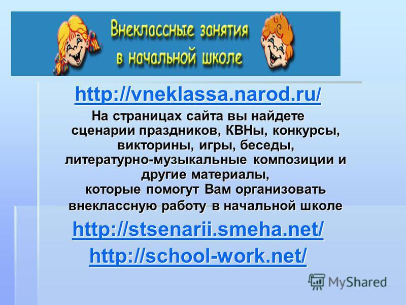http://vneklassa.narod.ru / http://vneklassa.narod.ru / На страницах сайта вы найдете сценарии праздников, КВНы, конкурсы, викторины, игры, беседы, литературно-музыкальные композиции и другие материалы, которые помогут Вам организовать внеклассную ра