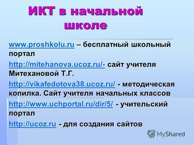 ИКТ в начальной школе www.proshkolu.ruwww.proshkolu.ru – бесплатный школьный портал www.proshkolu.ru http://mitehanova.ucoz.ru/-http://mitehanova.ucoz.ru/- сайт учителя Митехановой Т.Г. http://mitehanova.ucoz.ru/- http://vikafedotova38.ucoz.ru/http:/