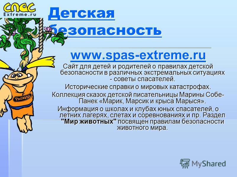 Детская безопасность Детская безопасность www.spas-extreme.ru Сайт для детей и родителей о правилах детской безопасности в различных экстремальных ситуациях - советы спасателей. Исторические справки о мировых катастрофах. Коллекция сказок детской пис