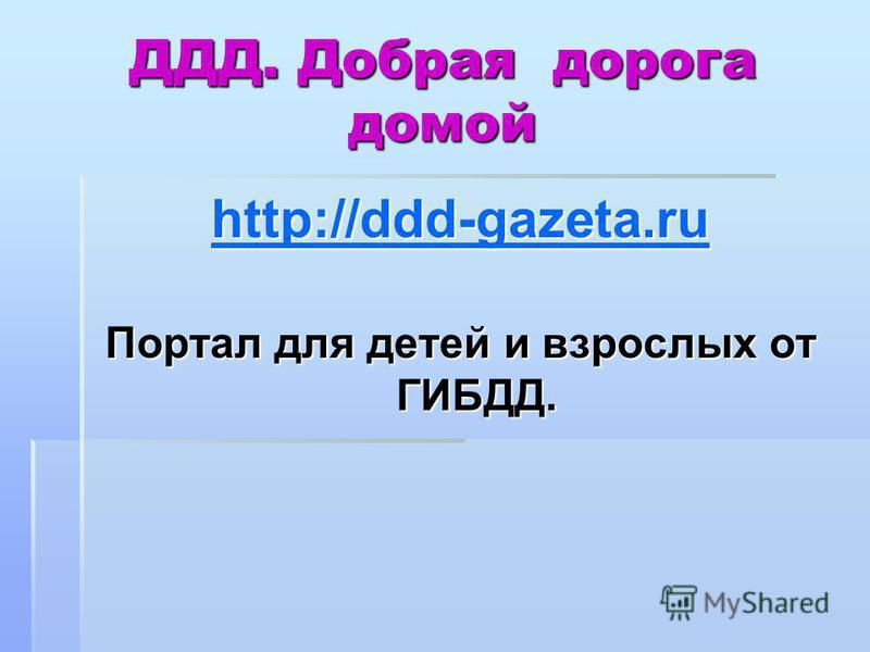ДДД. Добрая дорога домой http://ddd-gazeta.ru Портал для детей и взрослых от ГИБДД.