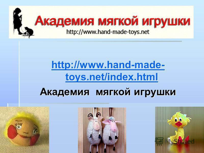 http://www.hand-made- toys.net/index.html http://www.hand-made- toys.net/index.html Академия мягкой игрушки