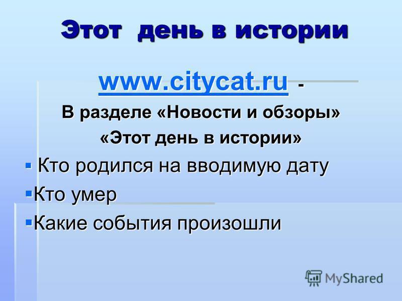 Этот день в истории www.citycat.ru www.citycat.ru - www.citycat.ru В разделе «Новости и обзоры» «Этот день в истории» Кто родился на вводимую дату Кто родился на вводимую дату Кто умер Кто умер Какие события произошли Какие события произошли