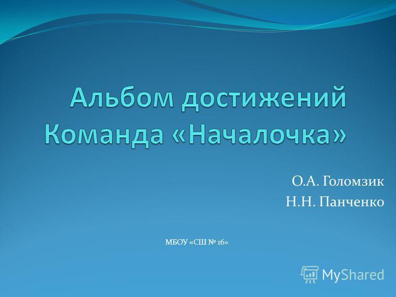 О.А. Голомзик Н.Н. Панченко МБОУ «СШ 16»